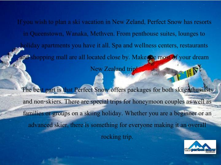 If you wish to plan a ski vacation in New Zeland, Perfect Snow has resorts in Queenstown
