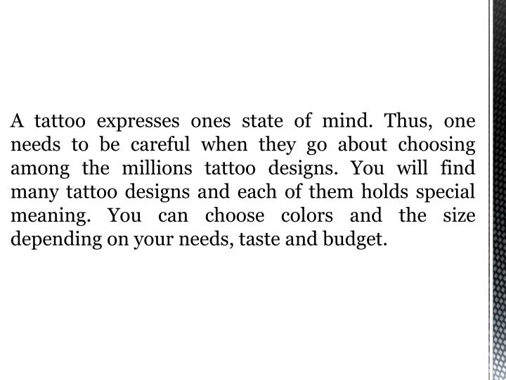 A tattoo expresses ones state of mind. Thus, one needs to be careful when they go about choosing amo...
