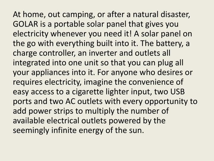 At home, out camping, or after a natural disaster, GOLAR is a portable solar panel that gives you electricity whenever you need it! A solar panel on the go with everything built into it. The battery, a charge controller, an inverter and outlets all integrated into one unit so that you can plug all your appliances into it. For anyone who desires or requires electricity, imagine the convenience of easy access to a cigarette lighter input, two USB ports and two AC outlets with every opportunity to add power strips to multiply the number of available electrical outlets powered by the seemingly infinite energy of the sun.