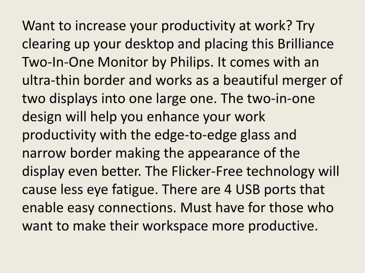 Want to increase your productivity at work? Try clearing up your desktop and placing this Brilliance Two-In-One Monitor by Philips. It comes with an ultra-thin border and works as a beautiful merger of two displays into one large one. The two-in-one design will help you enhance your work productivity with the edge-to-edge glass and narrow border making the appearance of the display even better. The Flicker-Free technology will cause less eye fatigue. There are 4 USB ports that enable easy connections. Must have for those who want to make their workspace more productive.
