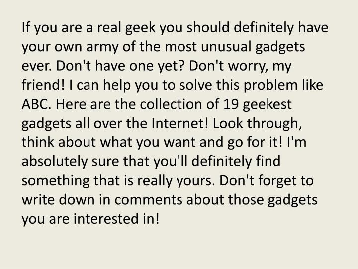 If you are a real geek you should definitely have your own army of the most unusual gadgets ever. Do...