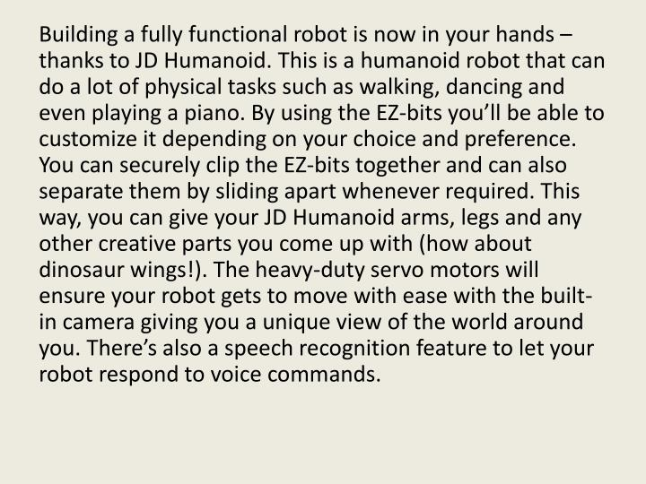 Building a fully functional robot is now in your hands – thanks to JD Humanoid. This is a humanoid robot that can do a lot of physical tasks such as walking, dancing and even playing a piano. By using the EZ-bits you'll be able to customize it depending on your choice and preference. You can securely clip the EZ-bits together and can also separate them by sliding apart whenever required. This way, you can give your JD Humanoid arms, legs and any other creative parts you come up with (how about dinosaur wings!). The heavy-duty servo motors will ensure your robot gets to move with ease with the built-in camera giving you a unique view of the world around you. There's also a speech recognition feature to let your robot respond to voice commands.