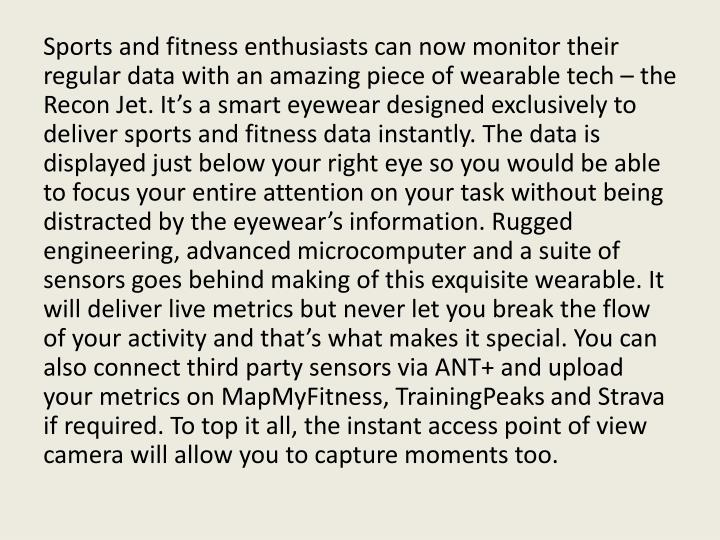 Sports and fitness enthusiasts can now monitor their regular data with an amazing piece of wearable tech – the Recon Jet. It's a smart eyewear designed exclusively to deliver sports and fitness data instantly. The data is displayed just below your right eye so you would be able to focus your entire attention on your task without being distracted by the eyewear's information. Rugged engineering, advanced microcomputer and a suite of sensors goes behind making of this exquisite wearable. It will deliver live metrics but never let you break the flow of your activity and that's what makes it special. You can also connect third party sensors via ANT+ and upload your metrics on