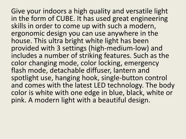 Give your indoors a high quality and versatile light in the form of CUBE. It has used great engineering skills in order to come up with such a modern, ergonomic design you can use anywhere in the house. This ultra bright white light has been provided with 3 settings (high-medium-low) and includes a number of striking features. Such as the color changing mode, color locking, emergency flash mode, detachable diffuser, lantern and spotlight use, hanging hook, single-button control and comes with the latest LED technology. The body color is white with one edge in blue, black, white or pink. A modern light with a beautiful design.