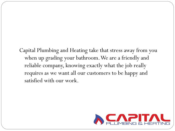 Capital Plumbing and Heating take that stress away from you when up grading your bathroom. We are a friendly and reliable company, knowing exactly what the job really requires as we want all our customers to be happy and satisfied with our work.