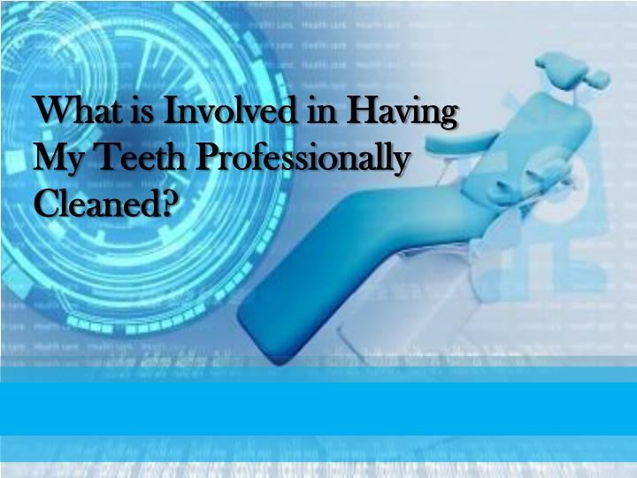 what is involved in having my teeth professionally cleaned