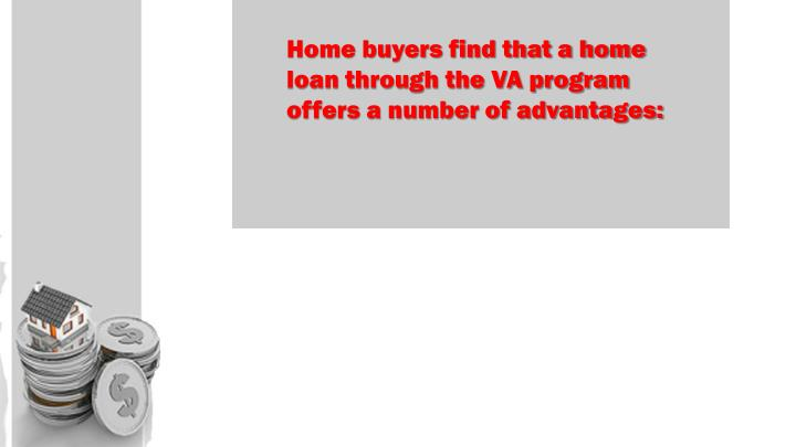 Home buyers find that a home loan through the VA program offers a number of advantages: