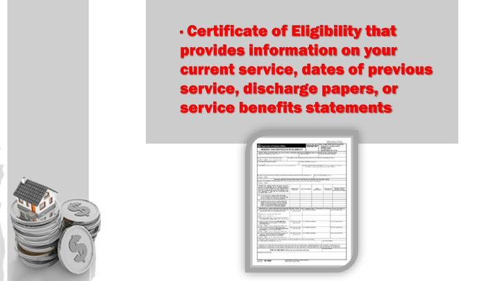 · Certificate of Eligibility that provides information on your current service, dates of previous service, discharge papers, or service benefits statements