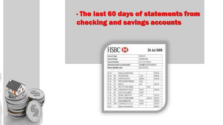 · The last 60 days of statements from checking and savings accounts