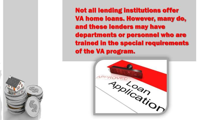 Not all lending institutions offer VA home loans. However, many do, and these lenders may have departments or personnel who are trained in the special requirements of the VA program.