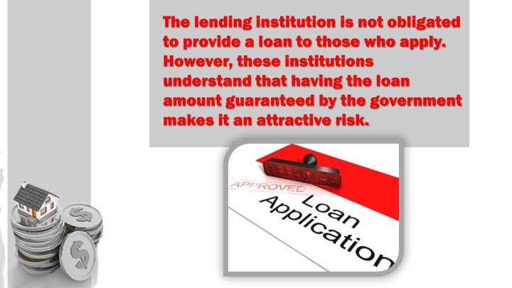 The lending institution is not obligated to provide a loan to those who apply. However, these institutions understand that having the loan amount guaranteed by the government makes it an attractive risk