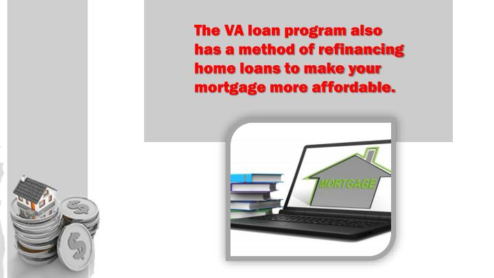The VA loan program also has a method of refinancing home loans to make your mortgage more affordable.