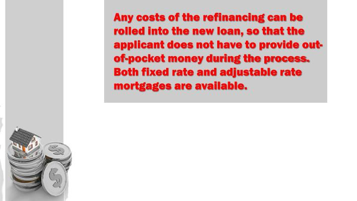 Any costs of the refinancing can be rolled into the new loan, so that the applicant does not have to provide out-of-pocket money during the process. Both fixed rate and adjustable rate mortgages are available.