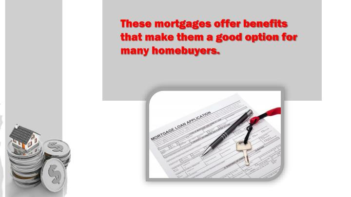 These mortgages offer benefits that make them a good option for many homebuyers.