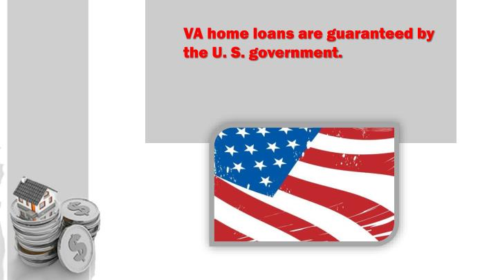 VA home loans are guaranteed by the U. S. government.