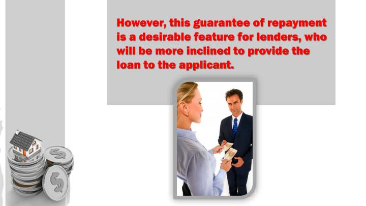 However, this guarantee of repayment is a desirable feature for lenders, who will be more inclined to provide the loan to the applicant.