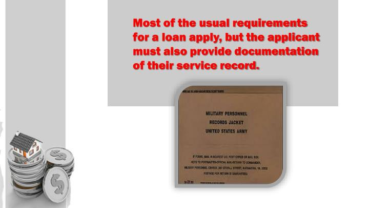 Most of the usual requirements for a loan apply, but the applicant must also provide documentation of their service record.