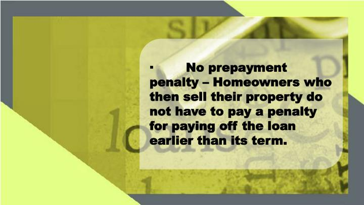 ·No prepayment penalty – Homeowners who then sell their property do not have to pay a penalty for paying off the loan earlier than its term.