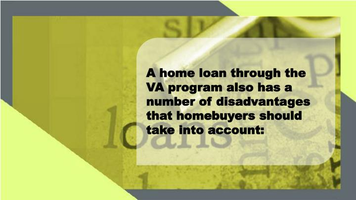 A home loan through the VA program also has a number of disadvantages that homebuyers should take into account: