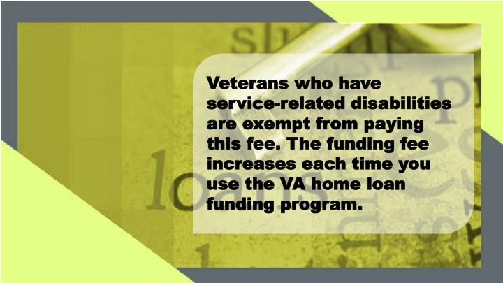 Veterans who have service-related disabilities are exempt from paying this fee. The funding fee increases each time you use the VA home loan funding program.
