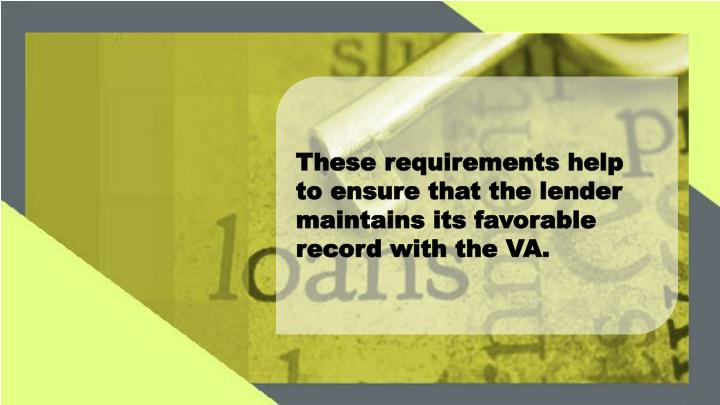 These requirements help to ensure that the lender maintains its favorable record with the VA.