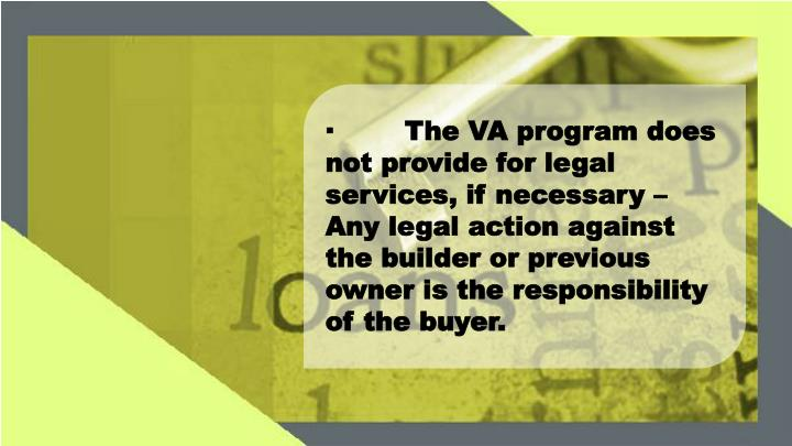 ·The VA program does not provide for legal services, if necessary – Any legal action against the builder or previous owner is the responsibility of the buyer.