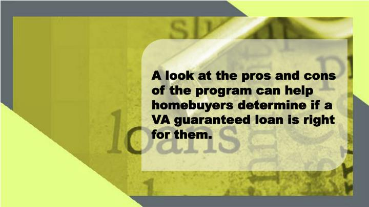 A look at the pros and cons of the program can help homebuyers determine if a VA guaranteed loan is right for them.