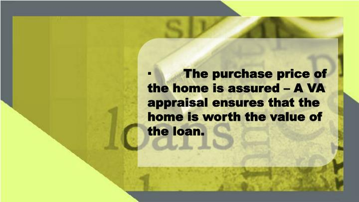 ·The purchase price of the home is assured – A VA appraisal ensures that the home is worth the value of the loan.