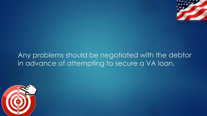 Any problems should be negotiated with the debtor in advance of attempting to secure a VA loan.