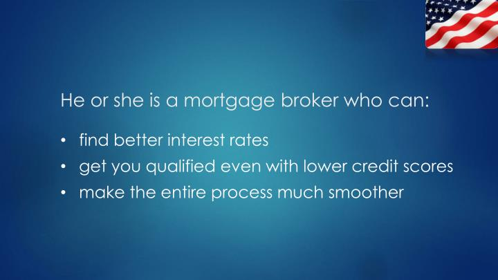 He or she is a mortgage broker who