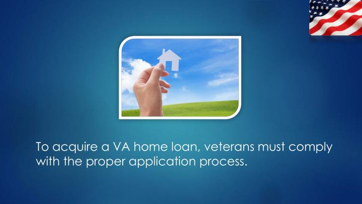 To acquire a VA home loan, veterans must comply with the proper application process.
