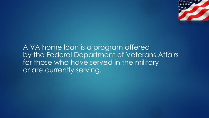 A VA home loan is a program offered