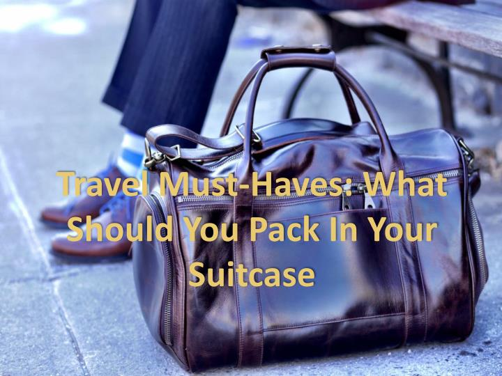 travel must haves what should you pack in your suitcase n.