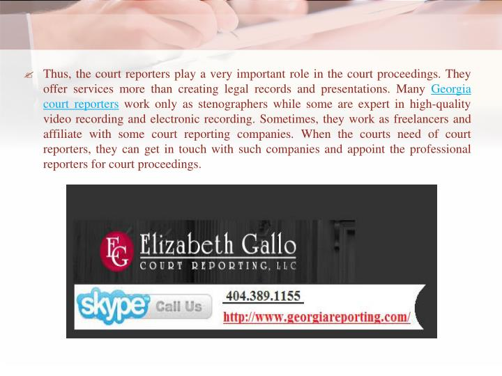 Thus, the court reporters play a very important role in the court proceedings. They offer services more than creating legal records and presentations. Many