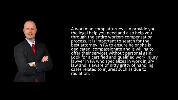 A workman comp attorney can provide you the legal help you need and also help you through the entire workers compensation process. It is important to search for the best attorney in PA to ensure he or she is dedicated, compassionate and is willing to offer their services without personal gain. Look for a certified and qualified work injury lawyer in PA who specializes in work injury law and is aware of