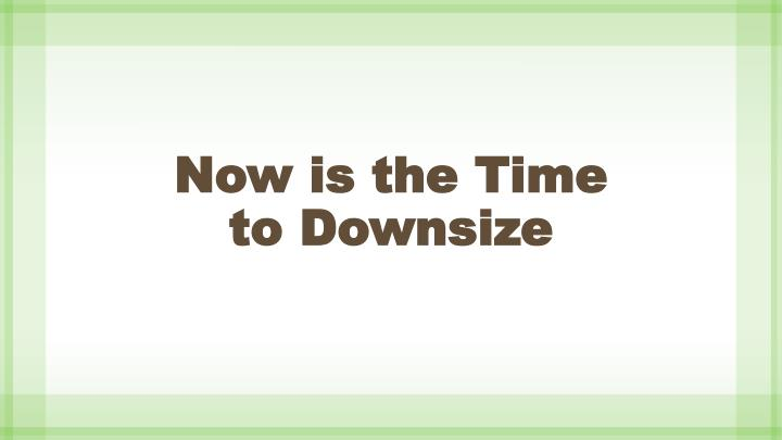 Now is the Time to Downsize