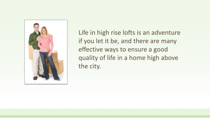 Life in high rise lofts is an adventure if you let it be, and there are many effective ways to ensure a good quality of life in a home high above the city.