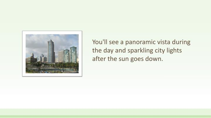 You'll see a panoramic vista during the day and sparkling city lights after the sun goes down.