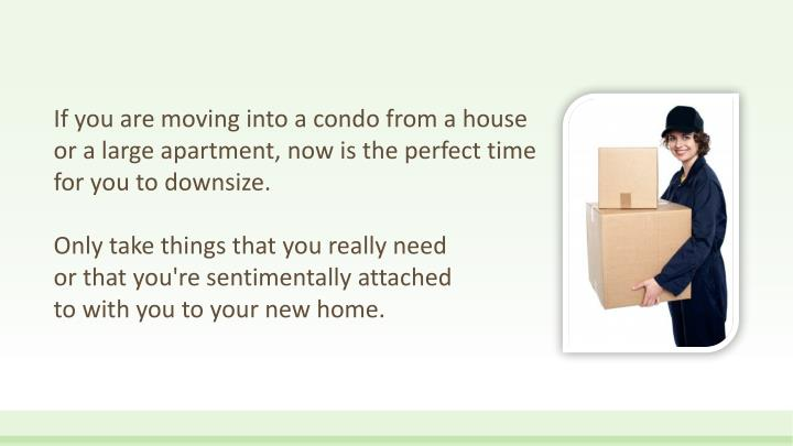 If you are moving into a condo from a house or a large apartment, now is the perfect time for you to downsize.