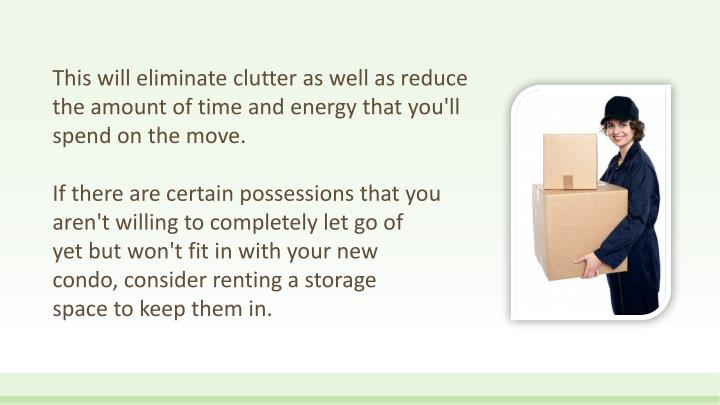 This will eliminate clutter as well as reduce the amount of time and energy that you'll spend on the move.