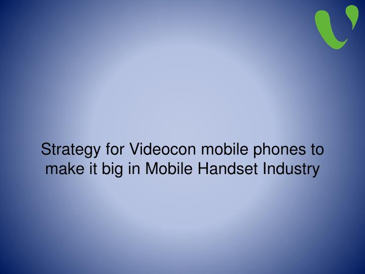 strategy for videocon mobile phones to make it big in mobile handset industry n.