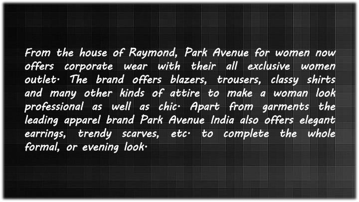 From the house of Raymond, Park Avenue for women now offers corporate wear with their all exclusive women outlet. The brand offers blazers, trousers, classy shirts and many other kinds of attire to make a woman look professional as well as chic. Apart from garments the leading apparel brand Park Avenue India also offers elegant earrings, trendy scarves, etc. to complete the whole formal, or evening look.