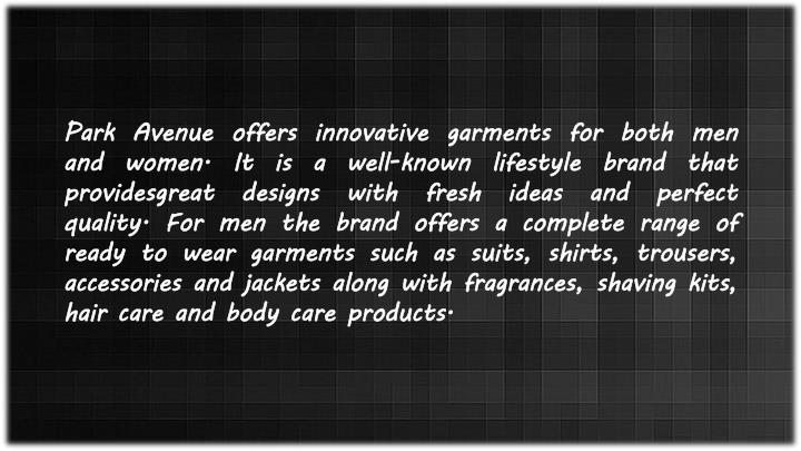 Park Avenue offers innovative garments for both men and women. It is a well-known lifestyle brand that