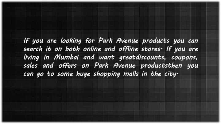 If you are looking for Park Avenue products you can search it on both online and offline