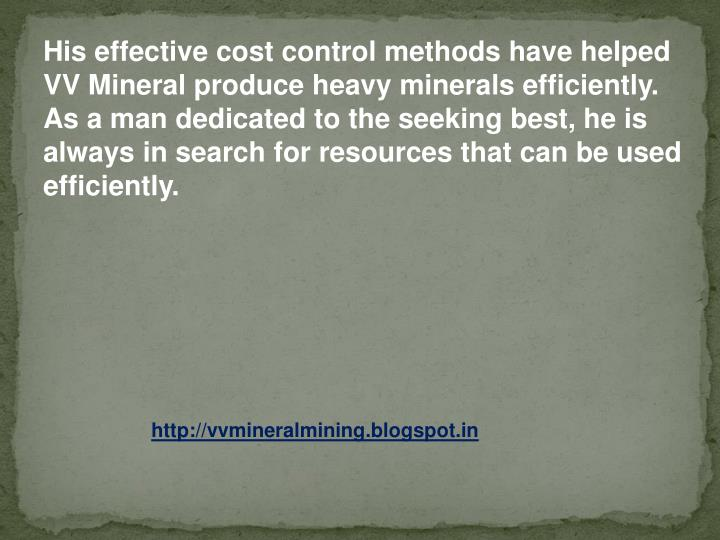 His effective cost control methods have helped VV Mineral produce heavy minerals efficiently. As a man dedicated to the seeking best, he is always in search for resources that can be used efficiently.
