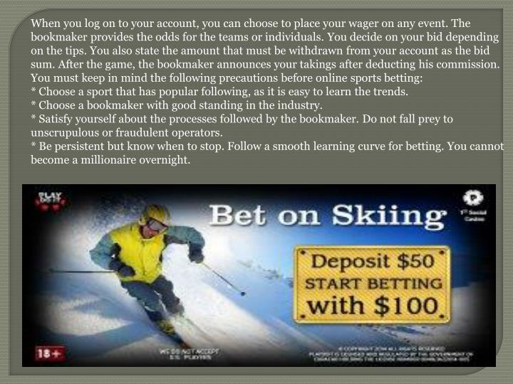When you log on to your account, you can choose to place your wager on any event. The bookmaker provides the odds for the teams or individuals. You decide on your bid depending on the tips. You also state the amount that must be withdrawn from your account as the bid sum. After the game, the bookmaker announces your takings after deducting his commission. You must keep in mind the following precautions before online sports betting:
