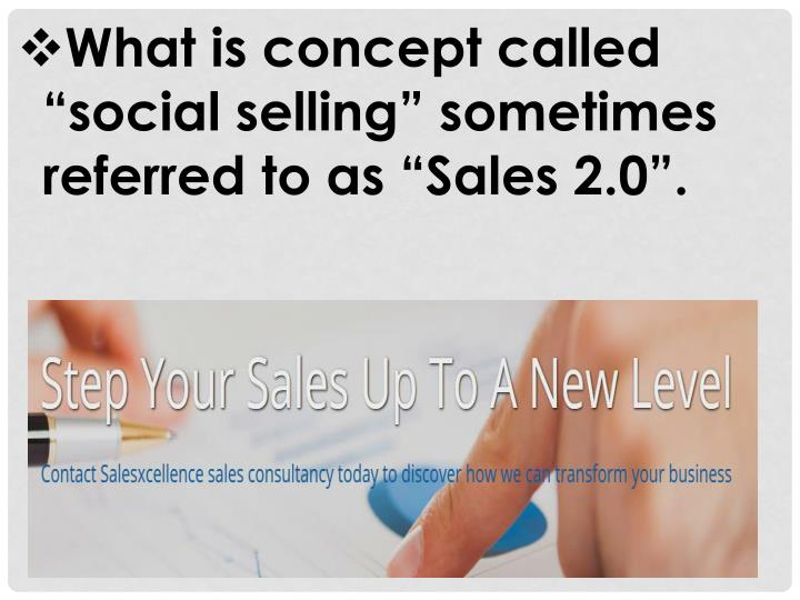 """What is concept called """"social selling"""" sometimes referred to as """"Sales 2.0""""."""