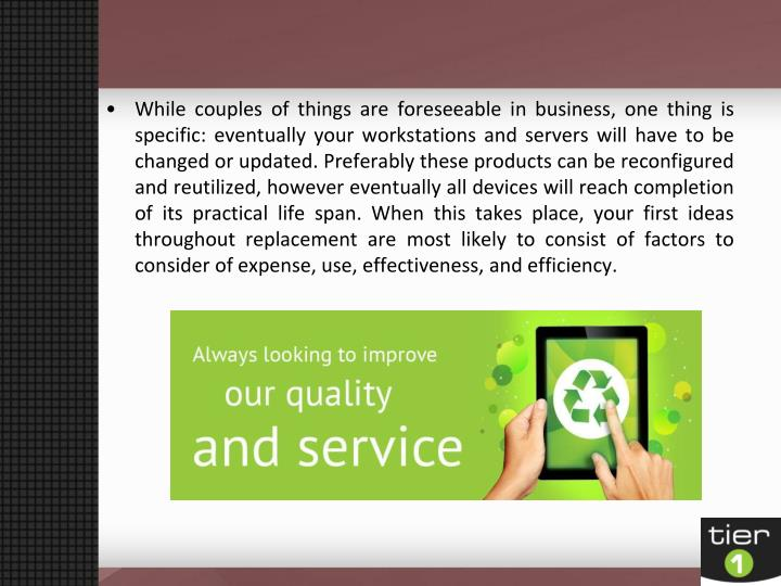 While couples of things are foreseeable in business, one thing is specific: eventually your workstat...