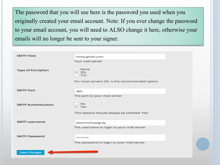 The password that you will use here is the password you used when you originally created your email account. Note: If you ever change the password to your email account, you will need to ALSO change it here, otherwise your emails will no longer be sent to your signer.