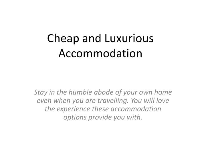 Cheap and luxurious accommodation
